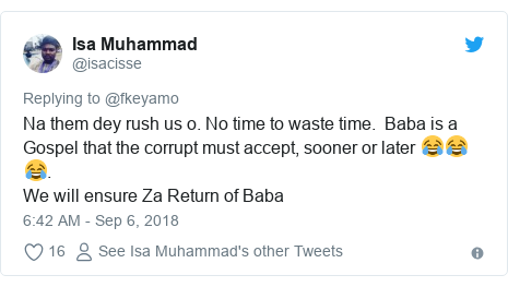Twitter post by @isacisse: Na them dey rush us o. No time to waste time.  Baba is a Gospel that the corrupt must accept, sooner or later 😂😂😂.We will ensure Za Return of Baba