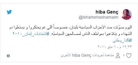 تويتر رسالة بعث بها @ishamehashamaim: اليوم صوّتت ضد الأحزاب السياسية بلبنان، خصوصاً اللي عم يحتكروا و يستغلوا دم الشهداء و يتلاعبوا بعواطف الناس لمصالحهن السياسيّه. #انتخابات_لبنان_٢٠١٨  #كلنا_وطني
