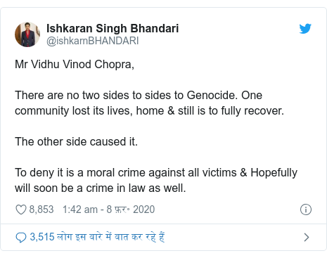 ट्विटर पोस्ट @ishkarnBHANDARI: Mr Vidhu Vinod Chopra,There are no two sides to sides to Genocide. One community lost its lives, home & still is to fully recover.The other side caused it.To deny it is a moral crime against all victims & Hopefully will soon be a crime in law as well.