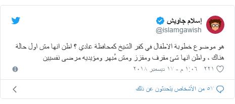 تويتر رسالة بعث بها @islamgawish: هو موضوع خطوبة الاطفال في كفر الشيخ كمحافظة عادي ؟ اظن انها مش اول حالة هناك ، واظن انها شئ مقرف ومقزز ومش مُبهر ومؤيديه مرضى نفسيين