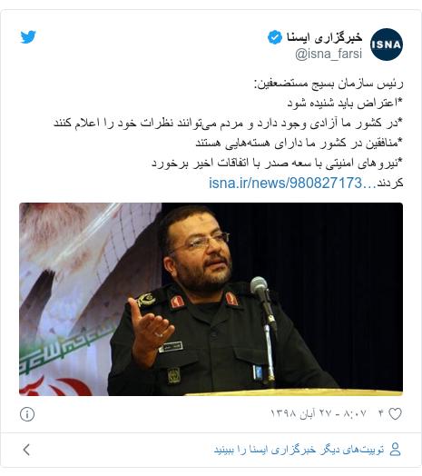 پست توییتر از @isna_farsi: رئیس سازمان بسیج مستضعفین *اعتراض باید شنیده شود*در کشور ما آزادی وجود دارد و مردم میتوانند نظرات خود را اعلام کنند*منافقین در کشور ما دارای هستههایی هستند*نیروهای امنیتی با سعه صدر با اتفاقات اخیر برخورد کردند