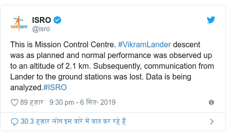 ट्विटर पोस्ट @isro: This is Mission Control Centre. #VikramLander descent was as planned and normal performance was observed up to an altitude of 2.1 km. Subsequently, communication from Lander to the ground stations was lost. Data is being analyzed.#ISRO