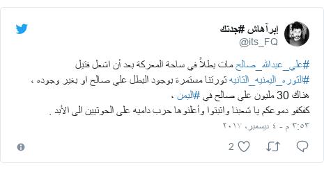 تويتر رسالة بعث بها @its_FQ: #علي_عبدالله_صالح مات بطلاً في ساحة المعركة بعد أن اشعل فتيل #الثوره_اليمنيه_الثانيه ثورتنا مستمرة بوجود البطل علي صالح او بغير وجوده ،هناك 30 مليون علي صالح في #اليمن ،كفكفو دموعكم يا شعبنا واثبتوا وأعلنوها حرب داميه على الحوثيين الى الأبد .