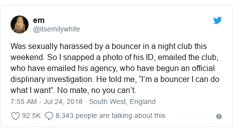 "Twitter post by @itsemilywhite: Was sexually harassed by a bouncer in a night club this weekend. So I snapped a photo of his ID, emailed the club, who have emailed his agency, who have begun an official displinary investigation. He told me, ""I'm a bouncer I can do what I want"". No mate, no you can't."