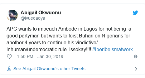 Twitter post by @ivuedaoya: APC wants to impeach Ambode in Lagos for not being  a good partyman but wants to foist Buhari on Nigerians for another 4 years to continue his vindictive/ inhuman/undemocratic rule. Issokay!!!! #iberibeismatwork