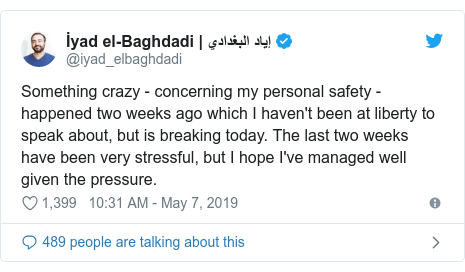 Twitter post by @iyad_elbaghdadi: Something crazy - concerning my personal safety - happened two weeks ago which I haven't been at liberty to speak about, but is breaking today. The last two weeks have been very stressful, but I hope I've managed well given the pressure.