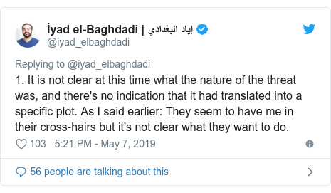 Twitter post by @iyad_elbaghdadi: 1. It is not clear at this time what the nature of the threat was, and there's no indication that it had translated into a specific plot. As I said earlier  They seem to have me in their cross-hairs but it's not clear what they want to do.