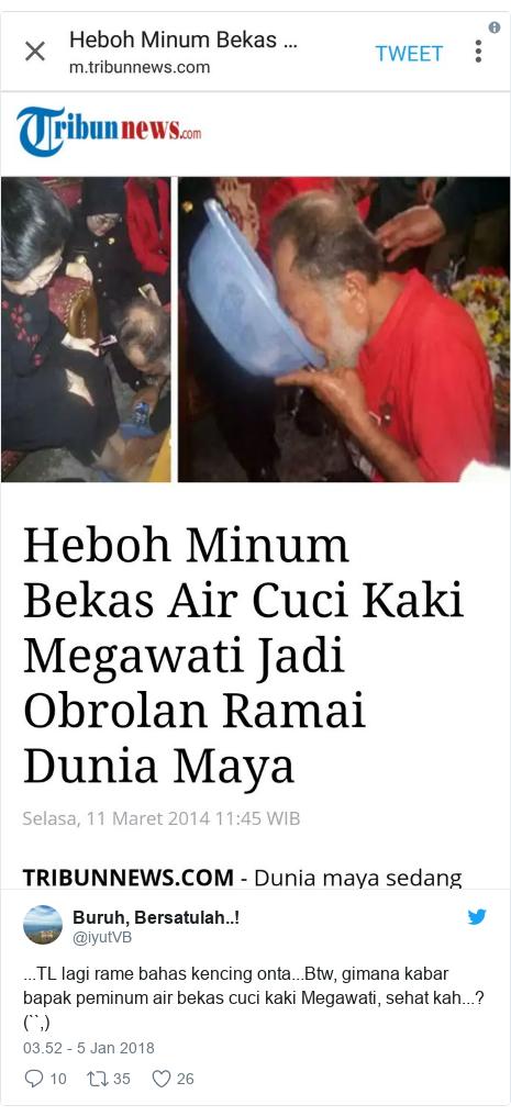 Twitter pesan oleh @iyutVB: ...TL lagi rame bahas kencing onta...Btw, gimana kabar bapak peminum air bekas cuci kaki Megawati, sehat kah...? (``,)