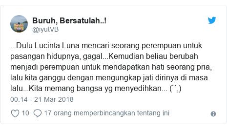 Twitter pesan oleh @iyutVB: ...Dulu Lucinta Luna mencari seorang perempuan untuk pasangan hidupnya, gagal...Kemudian beliau berubah menjadi perempuan untuk mendapatkan hati seorang pria, lalu kita ganggu dengan mengungkap jati dirinya di masa lalu...Kita memang bangsa yg menyedihkan... (``,)
