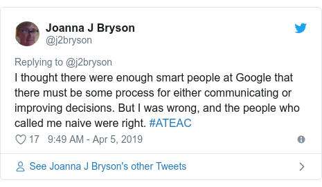 Twitter post by @j2bryson: I thought there were enough smart people at Google that there must be some process for either communicating or improving decisions. But I was wrong, and the people who called me naive were right. #ATEAC