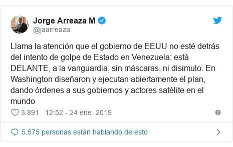 Publicación de Twitter por @jaarreaza: Llama la atención que el gobierno de EEUU no esté detrás del intento de golpe de Estado en Venezuela  está DELANTE, a la vanguardia, sin máscaras, ni disimulo. En Washington diseñaron y ejecutan abiertamente el plan, dando órdenes a sus gobiernos y actores satélite en el mundo