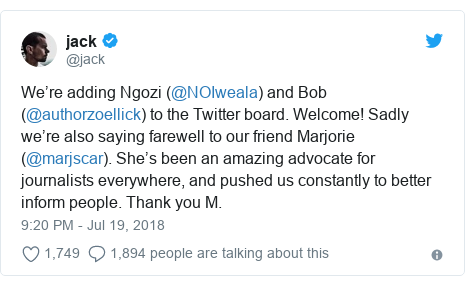 Twitter post by @jack: We're adding Ngozi (@NOIweala) and Bob (@authorzoellick) to the Twitter board. Welcome! Sadly we're also saying farewell to our friend Marjorie (@marjscar). She's been an amazing advocate for journalists everywhere, and pushed us constantly to better inform people. Thank you M.
