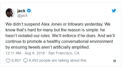 Twitter post by @jack: We didn't suspend Alex Jones or Infowars yesterday. We know that's hard for many but the reason is simple  he hasn't violated our rules. We'll enforce if he does. And we'll continue to promote a healthy conversational environment by ensuring tweets aren't artificially amplified.