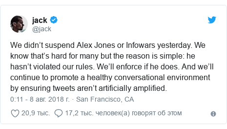 Twitter пост, автор: @jack: We didn't suspend Alex Jones or Infowars yesterday. We know that's hard for many but the reason is simple  he hasn't violated our rules. We'll enforce if he does. And we'll continue to promote a healthy conversational environment by ensuring tweets aren't artificially amplified.