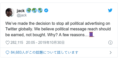 Twitter post by @jack: We've made the decision to stop all political advertising on Twitter globally. We believe political message reach should be earned, not bought. Why? A few reasons…🧵