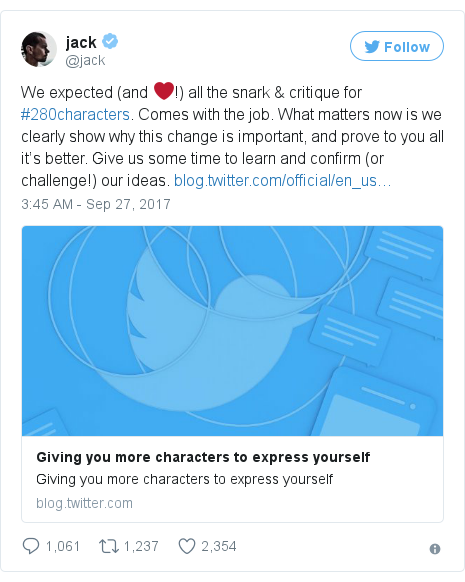 Twitter post by @jack: We expected (and ❤️!) all the snark & critique for #280characters. Comes with the job. What matters now is we clearly show why this change is important, and prove to you all it's better. Give us some time to learn and confirm (or challenge!) our ideas. https //t.co/qJrzzIluMw