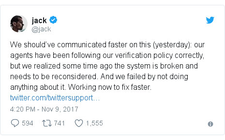 Twitter post by @jack: We should've communicated faster on this (yesterday)  our agents have been following our verification policy correctly, but we realized some time ago the system is broken and needs to be reconsidered. And we failed by not doing anything about it. Working now to fix faster.