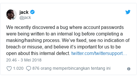Twitter pesan oleh @jack: We recently discovered a bug where account passwords were being written to an internal log before completing a masking/hashing process. We've fixed, see no indication of breach or misuse, and believe it's important for us to be open about this internal defect.