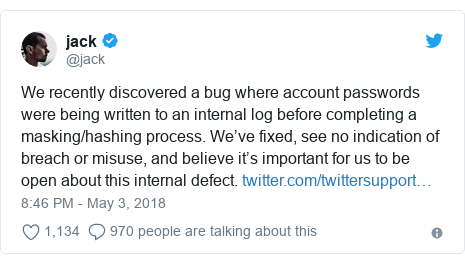 Ujumbe wa Twitter wa @jack: We recently discovered a bug where account passwords were being written to an internal log before completing a masking/hashing process. We've fixed, see no indication of breach or misuse, and believe it's important for us to be open about this internal defect.