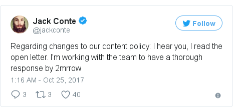Twitter post by @jackconte: Regarding changes to our content policy  I hear you, I read the open letter. I'm working with the team to have a thorough response by 2mrrow