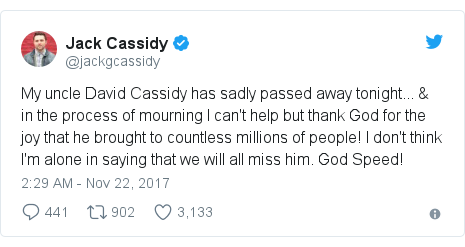 Twitter post by @jackgcassidy: My uncle David Cassidy has sadly passed away tonight... & in the process of mourning I can't help but thank God for the joy that he brought to countless millions of people! I don't think I'm alone in saying that we will all miss him. God Speed!