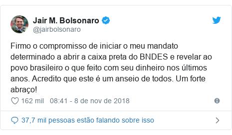 Twitter post de @jairbolsonaro: Firmo o compromisso de iniciar o meu mandato determinado a abrir a caixa preta do BNDES e revelar ao povo brasileiro o que feito com seu dinheiro nos últimos anos. Acredito que este é um anseio de todos. Um forte abraço!
