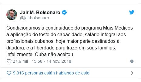 Publicación de Twitter por @jairbolsonaro: Condicionamos à continuidade do programa Mais Médicos a aplicação de teste de capacidade, salário integral aos profissionais cubanos, hoje maior parte destinados à ditadura, e a liberdade para trazerem suas famílias. Infelizmente, Cuba não aceitou.