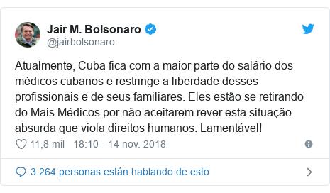 Publicación de Twitter por @jairbolsonaro: Atualmente, Cuba fica com a maior parte do salário dos médicos cubanos e restringe a liberdade desses profissionais e de seus familiares. Eles estão se retirando do Mais Médicos por não aceitarem rever esta situação absurda que viola direitos humanos. Lamentável!