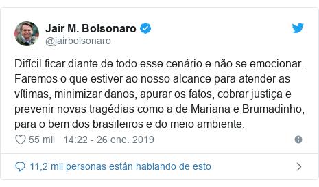 Publicación de Twitter por @jairbolsonaro: Difícil ficar diante de todo esse cenário e não se emocionar. Faremos o que estiver ao nosso alcance para atender as vítimas, minimizar danos, apurar os fatos, cobrar justiça e prevenir novas tragédias como a de Mariana e Brumadinho, para o bem dos brasileiros e do meio ambiente.