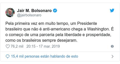 Publicación de Twitter por @jairbolsonaro: Pela primeira vez em muito tempo, um Presidente brasileiro que não é anti-americano chega a Washington. É o começo de uma parceria pela liberdade e prosperidade, como os brasileiros sempre desejaram.
