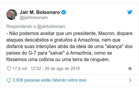 """Twitter post de @jairbolsonaro: - Não podemos aceitar que um presidente, Macron, dispare ataques descabidos e gratuitos à Amazônia, nem que disfarce suas intenções atrás da ideia de uma """"aliança"""" dos países do G-7 para """"salvar"""" a Amazônia, como se fôssemos uma colônia ou uma terra de ninguém."""