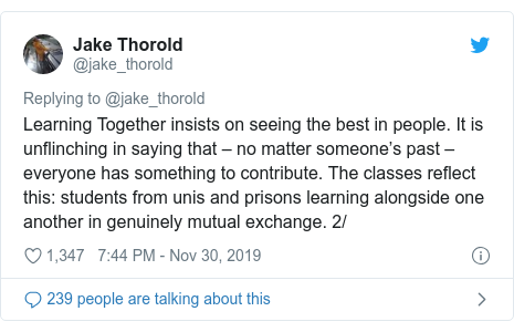 Twitter post by @jake_thorold: Learning Together insists on seeing the best in people. It is unflinching in saying that – no matter someone's past – everyone has something to contribute. The classes reflect this  students from unis and prisons learning alongside one another in genuinely mutual exchange. 2/