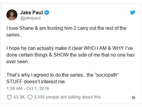 "Twitter post by @jakepaul: I love Shane & am trusting him 2 carry out the rest of the series..I hope he can actually make it clear WHO I AM & WHY I've done certain things & SHOW the side of me that no one has ever seen.. That's why I agreed to do the series.. the ""sociopath"" STUFF doesn't interest me"