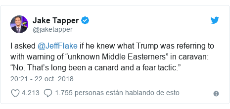 """Publicación de Twitter por @jaketapper: I asked @JeffFlake if he knew what Trump was referring to with warning of """"unknown Middle Easterners"""" in caravan  """"No. That's long been a canard and a fear tactic."""""""