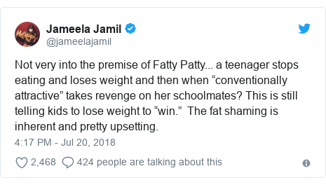 "Twitter post by @jameelajamil: Not very into the premise of Fatty Patty... a teenager stops eating and loses weight and then when ""conventionally attractive"" takes revenge on her schoolmates? This is still telling kids to lose weight to ""win.""  The fat shaming is inherent and pretty upsetting."