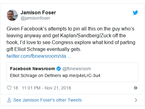 Twitter post by @jamisonfoser: Given Facebook's attempts to pin all this on the guy who's leaving anyway and get Kaplan/Sandberg/Zuck off the hook, I'd love to see Congress explore what kind of parting gift Elliot Schrage eventually gets.
