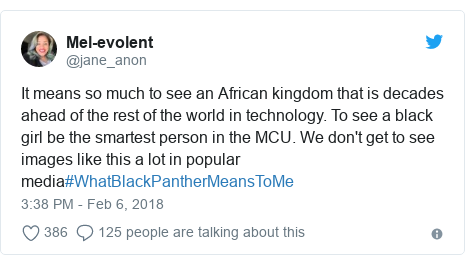Twitter post by @jane_anon: It means so much to see an African kingdom that is decades ahead of the rest of the world in technology. To see a black girl be the smartest person in the MCU. We don't get to see images like this a lot in popular media#WhatBlackPantherMeansToMe