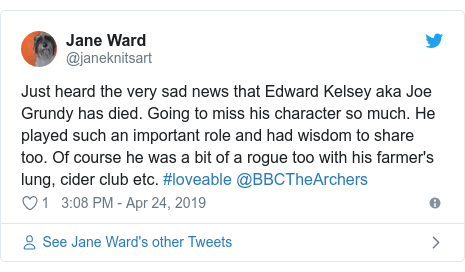 Twitter post by @janeknitsart: Just heard the very sad news that Edward Kelsey aka Joe Grundy has died. Going to miss his character so much. He played such an important role and had wisdom to share too. Of course he was a bit of a rogue too with his farmer's lung, cider club etc. #loveable @BBCTheArchers