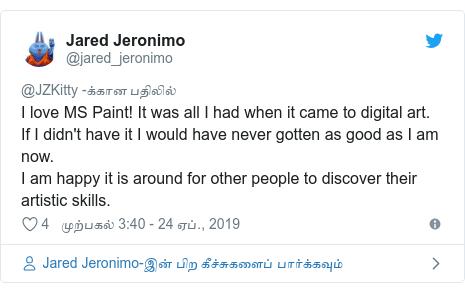டுவிட்டர் இவரது பதிவு @jared_jeronimo: I love MS Paint! It was all I had when it came to digital art.If I didn't have it I would have never gotten as good as I am now.I am happy it is around for other people to discover their artistic skills.