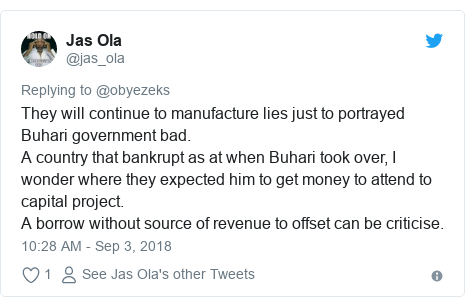 Twitter post by @jas_ola: They will continue to manufacture lies just to portrayed Buhari government bad.A country that bankrupt as at when Buhari took over, I wonder where they expected him to get money to attend to capital project.A borrow without source of revenue to offset can be criticise.