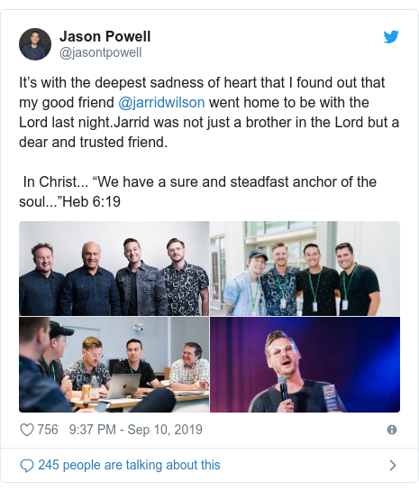"""Twitter post by @jasontpowell: It's with the deepest sadness of heart that I found out that my good friend @jarridwilson went home to be with the Lord last night.Jarrid was not just a brother in the Lord but a dear and trusted friend.  In Christ... """"We have a sure and steadfast anchor of the soul...""""Heb 6 19"""