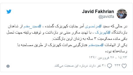 پست توییتر از @javidfa: در حالی که سعید #مرتضوی آمر جنایت کهریزک گمشده ، #مجید_مقدم از شاهدان بازداشتگاه #کهریزک ، با تهدید مکرر مبنی بر بازداشت و توقیف وثیقه جهت تحمل باقی مانده محکومیت ۳ ساله به زندان اوین بازگشت. یکی از اتهامات #مجیدمقدم «بازگویی حوادث کهریزک از طریق مصاحبه با رسانهها» بوده