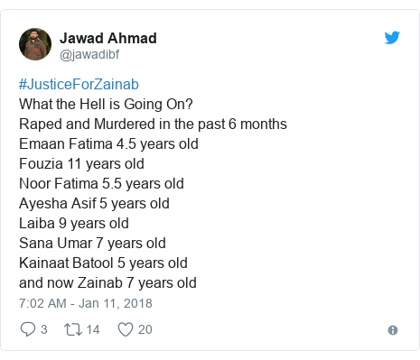 Twitter post by @jawadibf: #JusticeForZainabWhat the Hell is Going On?Raped and Murdered in the past 6 monthsEmaan Fatima 4.5 years old Fouzia 11 years oldNoor Fatima 5.5 years old Ayesha Asif 5 years oldLaiba 9 years oldSana Umar 7 years old Kainaat Batool 5 years old and now Zainab 7 years old