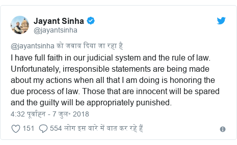 ट्विटर पोस्ट @jayantsinha: I have full faith in our judicial system and the rule of law. Unfortunately, irresponsible statements are being made about my actions when all that I am doing is honoring the due process of law. Those that are innocent will be spared and the guilty will be appropriately punished.