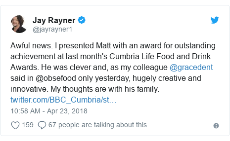 Twitter post by @jayrayner1: Awful news. I presented Matt with an award for outstanding achievement at last month's Cumbria Life Food and Drink Awards. He was clever and, as my colleague @gracedent said in @obsefood only yesterday, hugely creative and innovative. My thoughts are with his family.