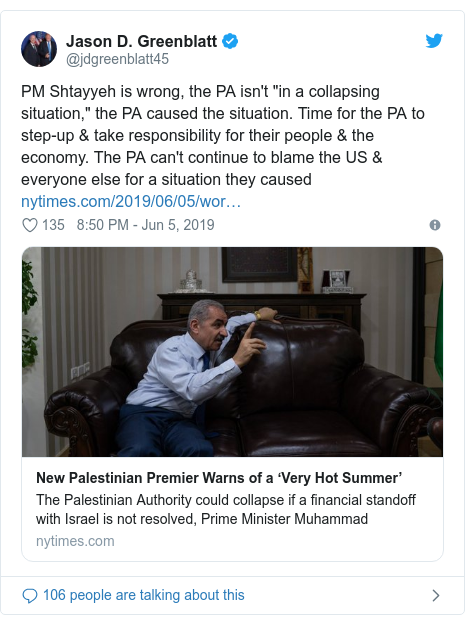 "Twitter post by @jdgreenblatt45: PM Shtayyeh is wrong, the PA isn't ""in a collapsing situation,"" the PA caused the situation. Time for the PA to step-up & take responsibility for their people & the economy. The PA can't continue to blame the US & everyone else for a situation they caused"