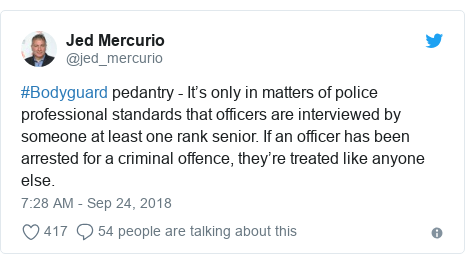 Twitter post by @jed_mercurio: #Bodyguard pedantry - It's only in matters of police professional standards that officers are interviewed by someone at least one rank senior. If an officer has been arrested for a criminal offence, they're treated like anyone else.