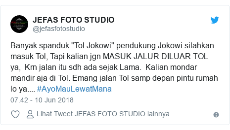 """Twitter pesan oleh @jefasfotostudio: Banyak spanduk """"Tol Jokowi"""" pendukung Jokowi silahkan masuk Tol, Tapi kalian jgn MASUK JALUR DILUAR TOL ya,  Krn jalan itu sdh ada sejak Lama.  Kalian mondar mandir aja di Tol. Emang jalan Tol samp depan pintu rumah lo ya.... #AyoMauLewatMana"""