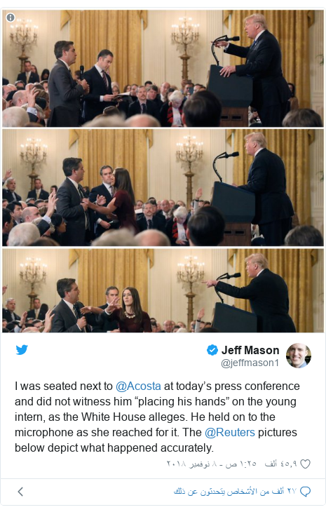 "تويتر رسالة بعث بها @jeffmason1: I was seated next to ⁦@Acosta⁩ at today's press conference and did not witness him ""placing his hands"" on the young intern, as the White House alleges. He held on to the microphone as she reached for it. The ⁦@Reuters⁩ pictures below depict what happened accurately."