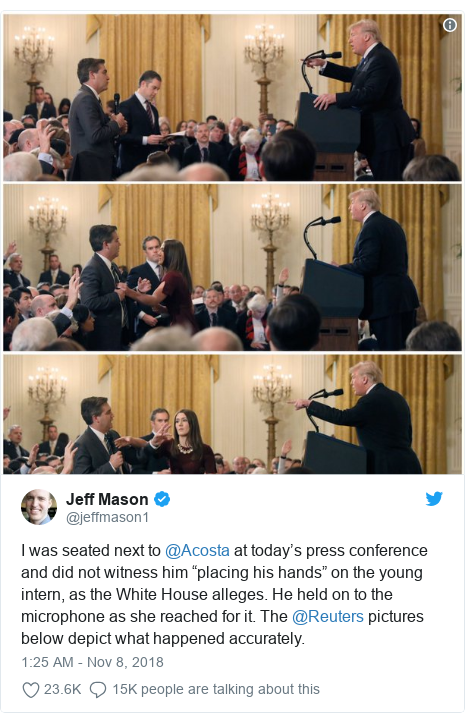 "Twitter post by @jeffmason1: I was seated next to ⁦@Acosta⁩ at today's press conference and did not witness him ""placing his hands"" on the young intern, as the White House alleges. He held on to the microphone as she reached for it. The ⁦@Reuters⁩ pictures below depict what happened accurately."